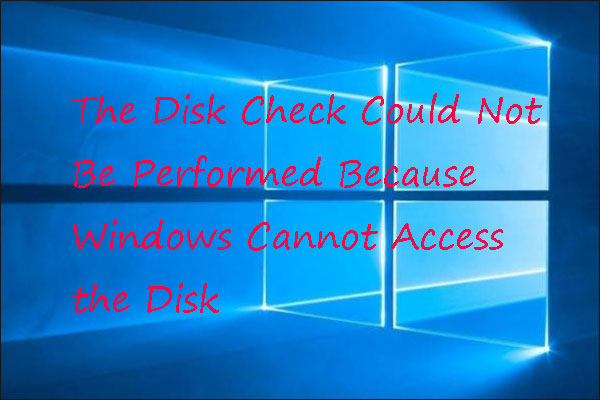 The disk check could not be performed because Windows cannot access the disk