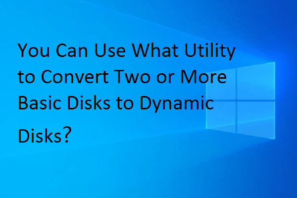 you can use what utility to convert two or more basic disks to dynamic disks