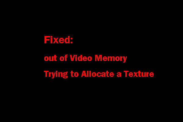 out of video memory trying to allocate a texture